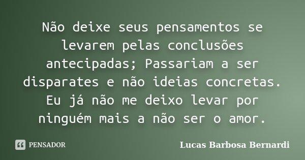 Não deixe seus pensamentos se levarem pelas conclusões antecipadas; Passariam a ser disparates e não ideias concretas. Eu já não me deixo levar por ninguém mais... Frase de Lucas Barbosa Bernardi.