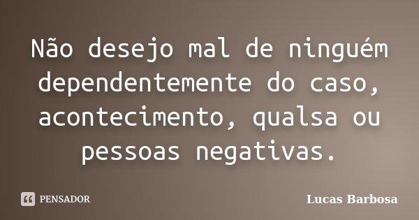 Não desejo mal de ninguém dependentemente do caso, acontecimento, qualsa ou pessoas negativas.... Frase de Lucas Barbosa.
