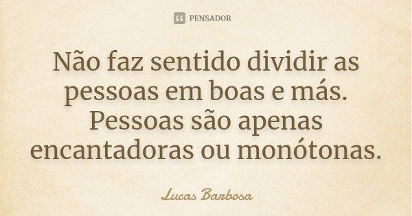 Não faz sentido dividir as pessoas em boas e más. Pessoas são apenas encantadoras ou monótonas... Frase de Lucas Barbosa.