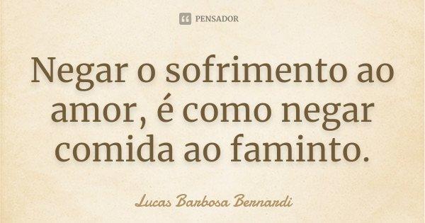 Negar o sofrimento ao amor, é como negar comida ao faminto.... Frase de Lucas Barbosa Bernardi.
