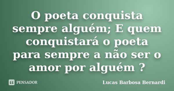 O poeta conquista sempre alguém; E quem conquistará o poeta para sempre a não ser o amor por alguém ?... Frase de Lucas Barbosa Bernardi.