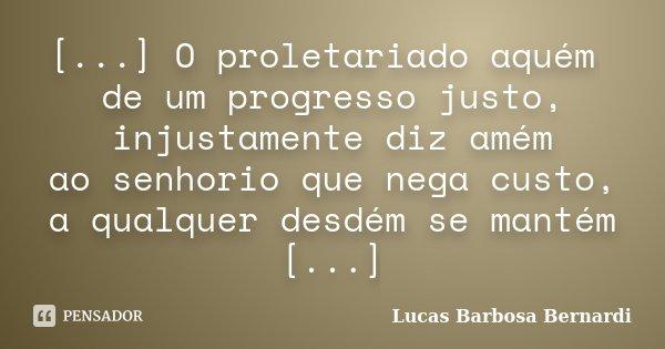 [...] O proletariado aquém de um progresso justo, injustamente diz amém ao senhorio que nega custo, a qualquer desdém se mantém [...]... Frase de Lucas Barbosa Bernardi.