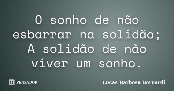 O sonho de não esbarrar na solidão; A solidão de não viver um sonho.... Frase de Lucas Barbosa Bernardi.