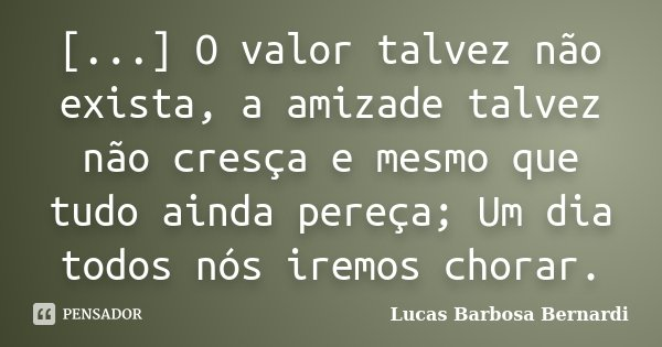 [...] O valor talvez não exista, a amizade talvez não cresça e mesmo que tudo ainda pereça; Um dia todos nós iremos chorar.... Frase de Lucas Barbosa Bernardi.