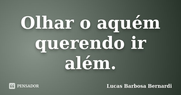 Olhar o aquém querendo ir além.... Frase de Lucas Barbosa Bernardi.