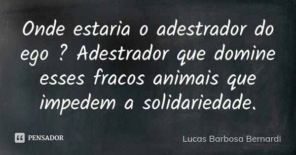 Onde estaria o adestrador do ego ? Adestrador que domine esses fracos animais que impedem a solidariedade.... Frase de Lucas Barbosa Bernardi.