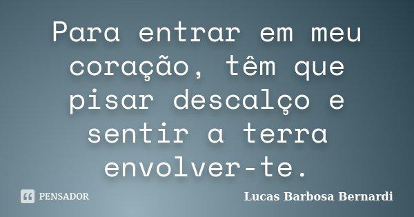 Para entrar em meu coração, têm que pisar descalço e sentir a terra envolver-te.... Frase de Lucas Barbosa Bernardi.