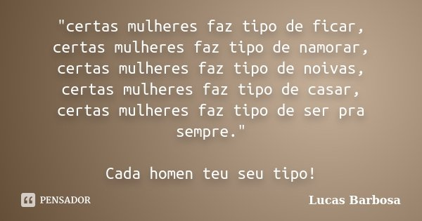 """""""certas mulheres faz tipo de ficar, certas mulheres faz tipo de namorar, certas mulheres faz tipo de noivas, certas mulheres faz tipo de casar, certas mulh... Frase de Lucas Barbosa."""