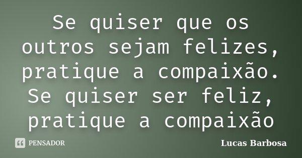 Se quiser que os outros sejam felizes, pratique a compaixão. Se quiser ser feliz, pratique a compaixão... Frase de Lucas barbosa.
