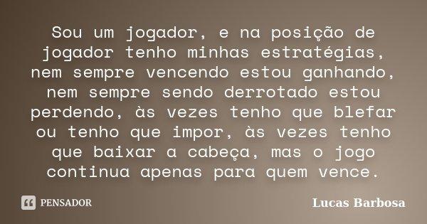 Sou um jogador, e na posição de jogador tenho minhas estratégias, nem sempre vencendo estou ganhando, nem sempre sendo derrotado estou perdendo, às vezes tenho ... Frase de Lucas Barbosa.