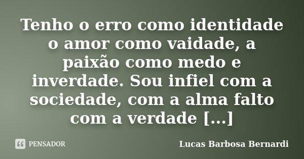 Tenho o erro como identidade o amor como vaidade, a paixão como medo e inverdade. Sou infiel com a sociedade, com a alma falto com a verdade [...]... Frase de Lucas Barbosa Bernardi.