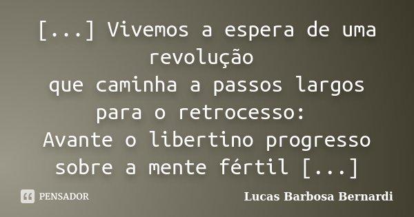[...] Vivemos a espera de uma revolução que caminha a passos largos para o retrocesso: Avante o libertino progresso sobre a mente fértil [...]... Frase de Lucas Barbosa Bernardi.