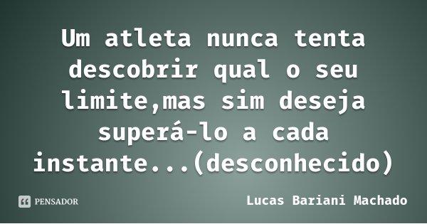 Um atleta nunca tenta descobrir qual o seu limite,mas sim deseja superá-lo a cada instante...(desconhecido)... Frase de Lucas Bariani Machado.