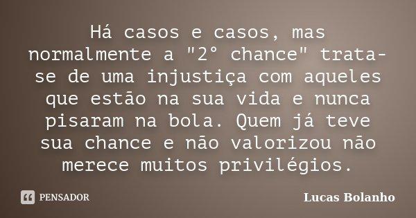 """Há casos e casos, mas normalmente a """"2° chance"""" trata-se de uma injustiça com aqueles que estão na sua vida e nunca pisaram na bola. Quem já teve sua ... Frase de Lucas Bolanho."""