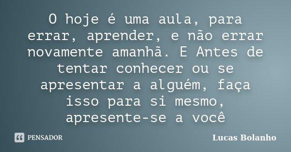 O hoje é uma aula, para errar, aprender, e não errar novamente amanhã. E Antes de tentar conhecer ou se apresentar a alguém, faça isso para si mesmo, apresente-... Frase de Lucas Bolanho.