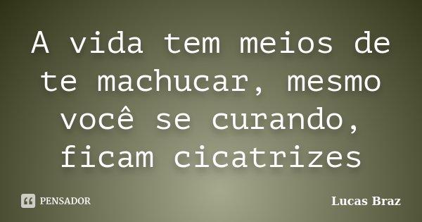 A vida tem meios de te machucar, mesmo você se curando, ficam cicatrizes... Frase de Lucas Braz.