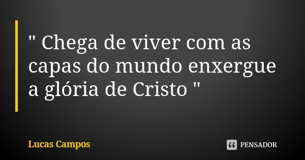 """ Chega de viver com as capas do mundo enxergue a glória de Cristo ""... Frase de Lucas Campos."