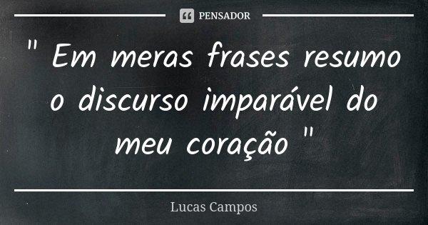 """"""" Em meras frases resumo o discurso imparável do meu coração """"... Frase de Lucas Campos."""
