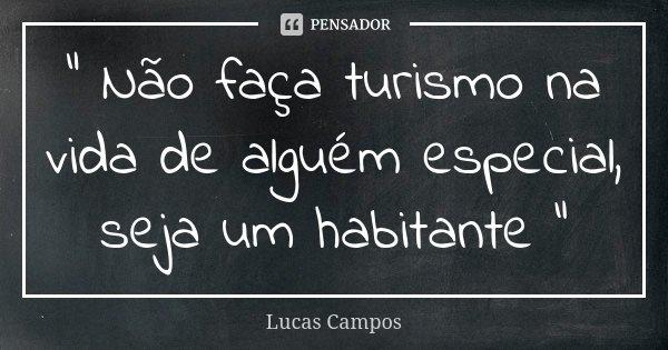 """"""" Não faça turismo na vida de alguém especial, seja um habitante """"... Frase de Lucas Campos."""