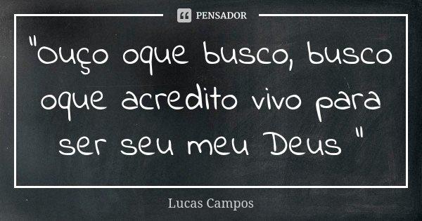 """""""Ouço oque busco, busco oque acredito vivo para ser seu meu Deus """"... Frase de Lucas Campos."""
