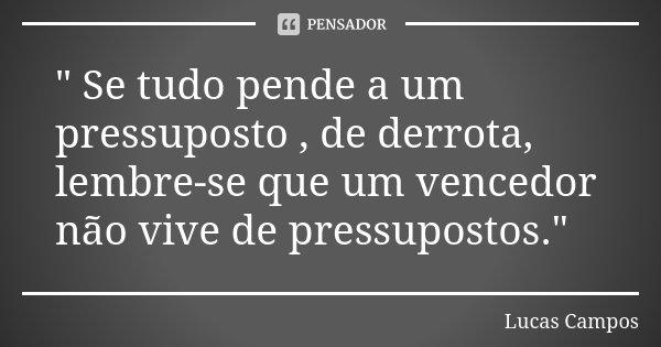""""""" Se tudo pende a um pressuposto , de derrota, lembre-se que um vencedor não vive de pressupostos.""""... Frase de Lucas Campos."""