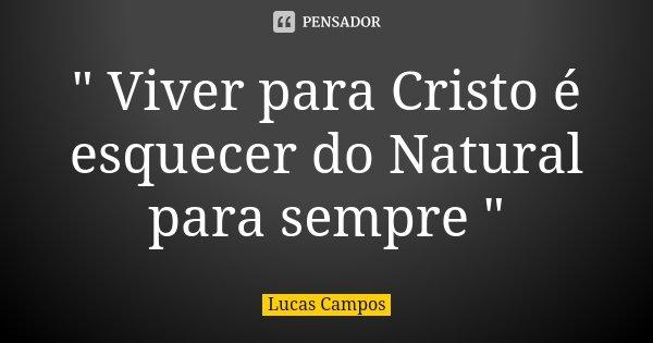 """"""" Viver para Cristo é esquecer do Natural para sempre """"... Frase de Lucas Campos."""