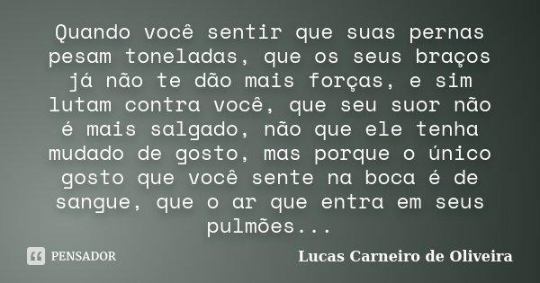 Quando você sentir que suas pernas pesam toneladas, que os seus braços já não te dão mais forças, e sim lutam contra você, que seu suor não é mais salgado, não ... Frase de Lucas Carneiro de Oliveira.