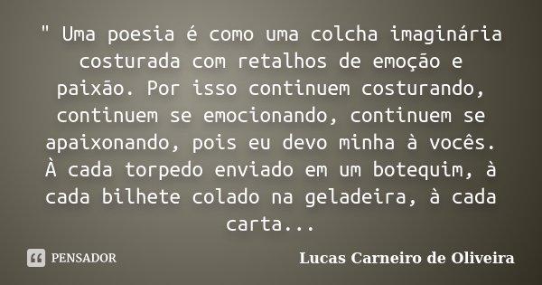 """"""" Uma poesia é como uma colcha imaginária costurada com retalhos de emoção e paixão. Por isso continuem costurando, continuem se emocionando, continuem se ... Frase de Lucas Carneiro de Oliveira."""