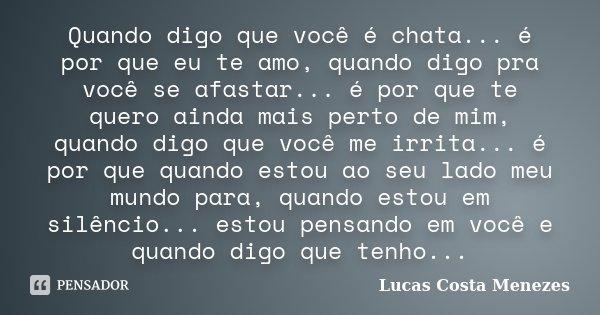 Quando digo que você é chata... é por que eu te amo, quando digo pra você se afastar... é por que te quero ainda mais perto de mim, quando digo que você me irri... Frase de Lucas Costa Menezes.
