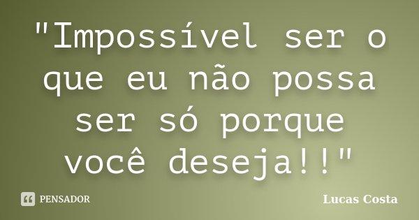 """""""Impossível ser o que eu não possa ser só porque você deseja!!""""... Frase de Lucas Costa."""