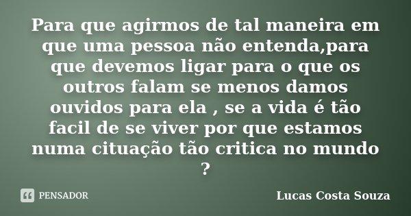 Para que agirmos de tal maneira em que uma pessoa não entenda,para que devemos ligar para o que os outros falam se menos damos ouvidos para ela , se a vida é tã... Frase de Lucas Costa Souza.