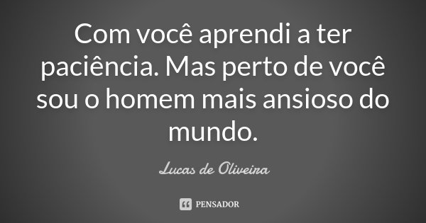Com você aprendi a ter paciência. Mas perto de você sou o homem mais ansioso do mundo.... Frase de Lucas de Oliveira.
