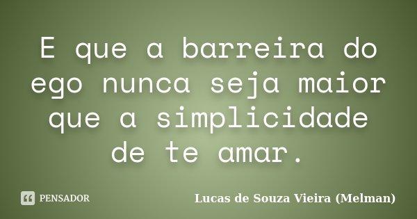 E que a barreira do ego nunca seja maior que a simplicidade de te amar.... Frase de Lucas de Souza Vieira (Melman).