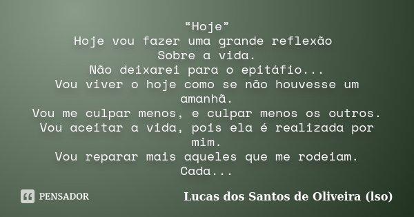 """""""Hoje"""" Hoje vou fazer uma grande reflexão Sobre a vida. Não deixarei para o epitáfio... Vou viver o hoje como se não houvesse um amanhã. Vou me culpar menos, e ... Frase de Lucas dos Santos de Oliveira (lso)."""