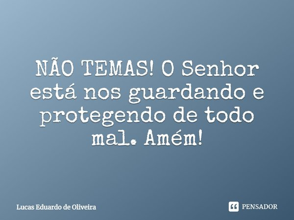 NÃO TEMAS! O Senhor esta nos guardando e protegendo de todo mal. Amém!... Frase de Lucas Eduardo de Oliveira.