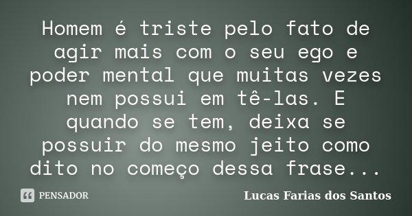 Homem é triste pelo fato de agir mais com o seu ego e poder mental que muitas vezes nem possui em tê-las. E quando se tem, deixa se possuir do mesmo jeito como ... Frase de Lucas Farias dos Santos.