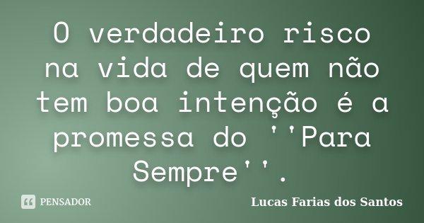 O verdadeiro risco na vida de quem não tem boa intenção é a promessa do ''Para Sempre''.... Frase de Lucas Farias dos Santos.