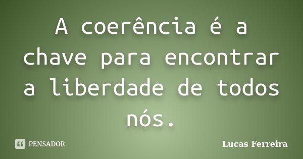 A coerência é a chave para encontrar a liberdade de todos nós.... Frase de Lucas Ferreira.