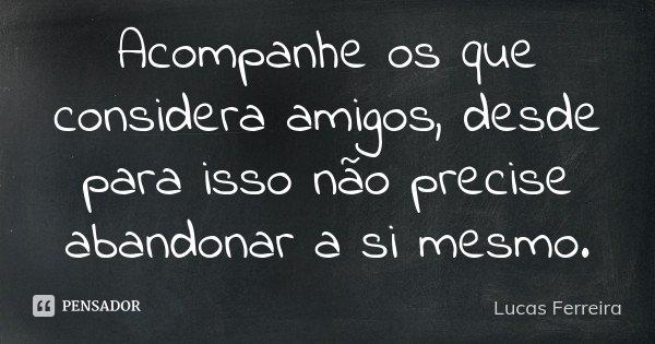 Acompanhe os que considera amigos, desde para isso não precise abandonar a si mesmo.... Frase de Lucas Ferreira.