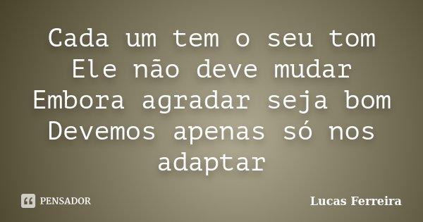 Cada um tem o seu tom Ele não deve mudar Embora agradar seja bom Devemos apenas só nos adaptar... Frase de Lucas Ferreira.