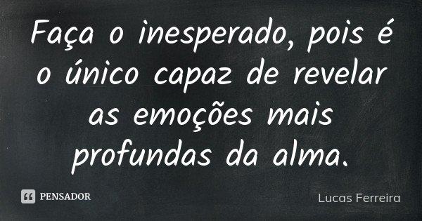 Faça o inesperado, pois é o único capaz de revelar as emoções mais profundas da alma.... Frase de Lucas Ferreira.
