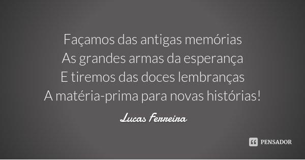 Façamos das antigas memórias As grandes armas da esperança E tiremos das doces lembranças A matéria-prima para novas histórias!... Frase de Lucas Ferreira.