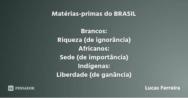 Matérias-primas do BRASIL Brancos: Riqueza (de ignorância) Africanos: Sede (de importância) Indígenas: Liberdade (de ganância)... Frase de Lucas Ferreira.