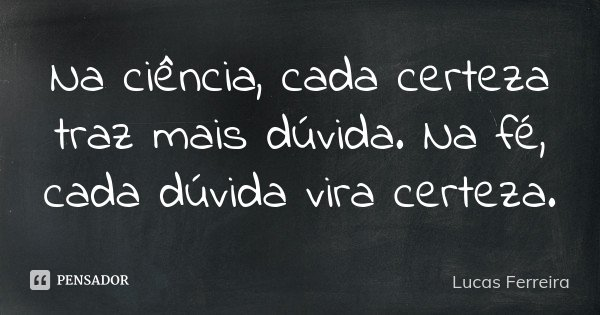Na ciência, cada certeza traz mais dúvida. Na fé, cada dúvida vira certeza.... Frase de Lucas Ferreira.