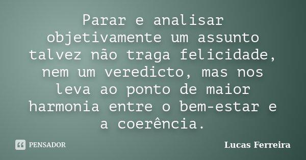 Parar e analisar objetivamente um assunto talvez não traga felicidade, nem um veredicto, mas nos leva ao ponto de maior harmonia entre o bem-estar e a coerência... Frase de Lucas Ferreira.