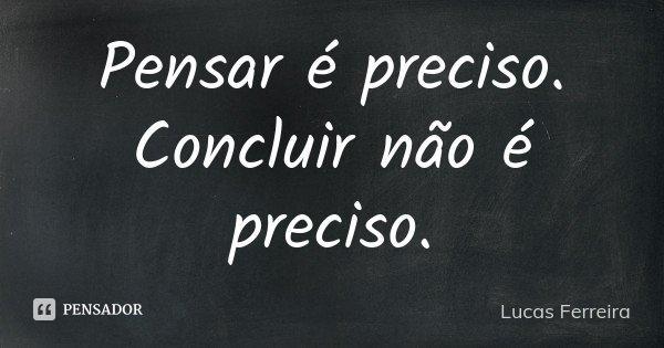 Pensar é preciso. Concluir não é preciso.... Frase de Lucas Ferreira.