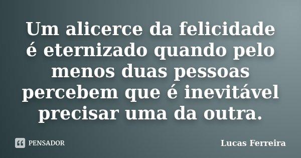 Um alicerce da felicidade é eternizado quando pelo menos duas pessoas percebem que é inevitável precisar uma da outra.... Frase de Lucas Ferreira.