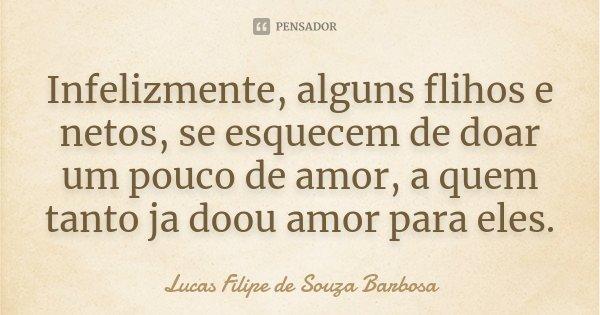 Infelizmente, alguns flihos e netos, se esquecem de doar um pouco de amor, a quem tanto ja doou amor para eles.... Frase de Lucas Filipe de Souza Barbosa.