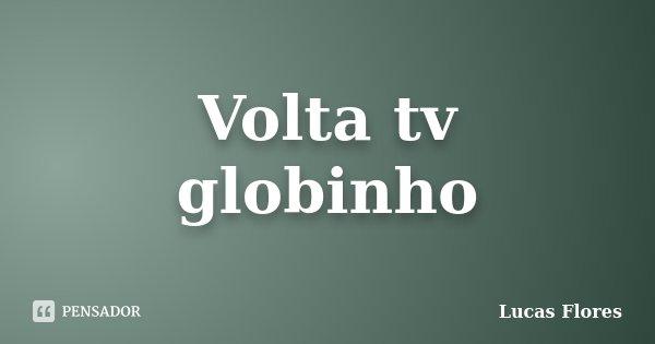 Volta tv globinho... Frase de Lucas Flores.