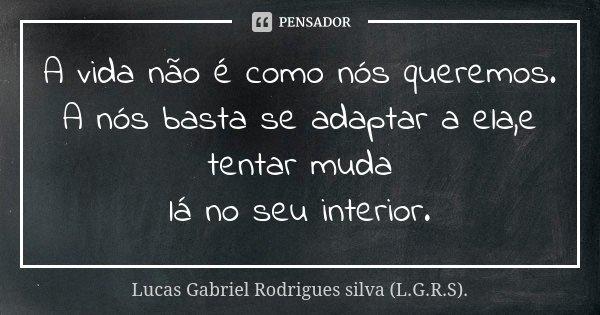 A vida não é como nós queremos. A nós basta se adaptar a ela,e tentar muda lá no seu interior.... Frase de Lucas Gabriel Rodrigues silva (L.G.R.S)..